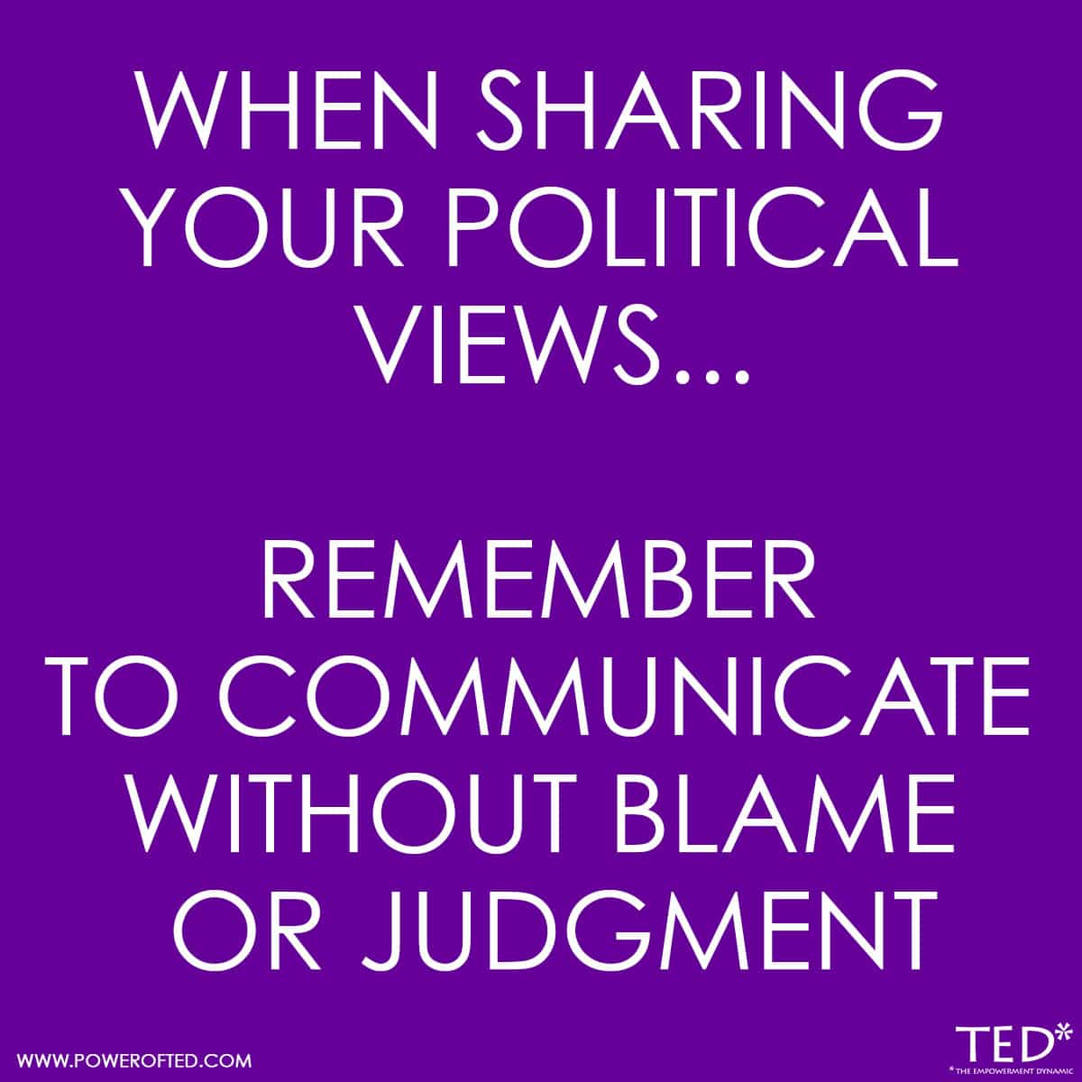 When sharing your political views, remember to communicate without blame or judgment