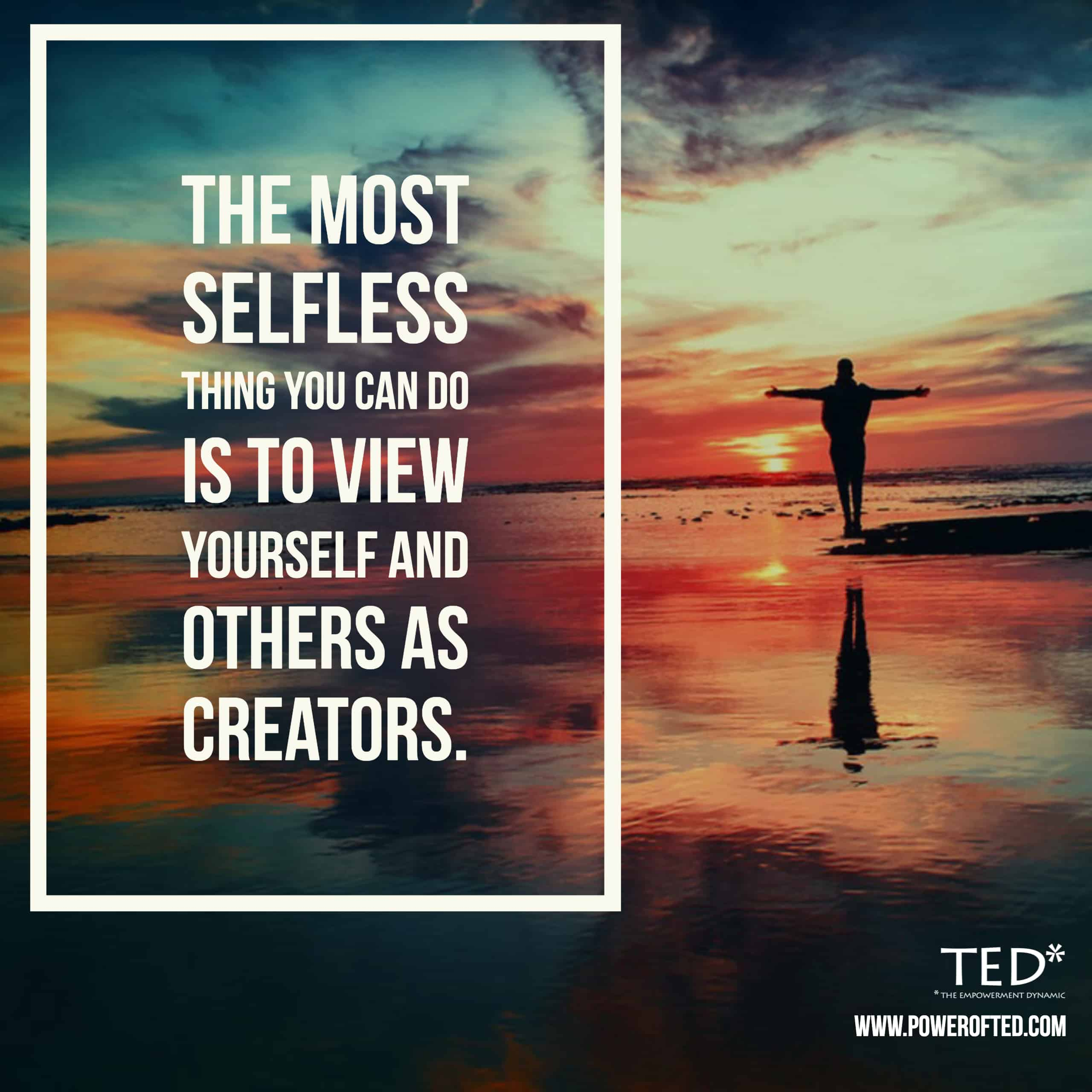 The most selfless thing you can do is view yourself and others as Creators.