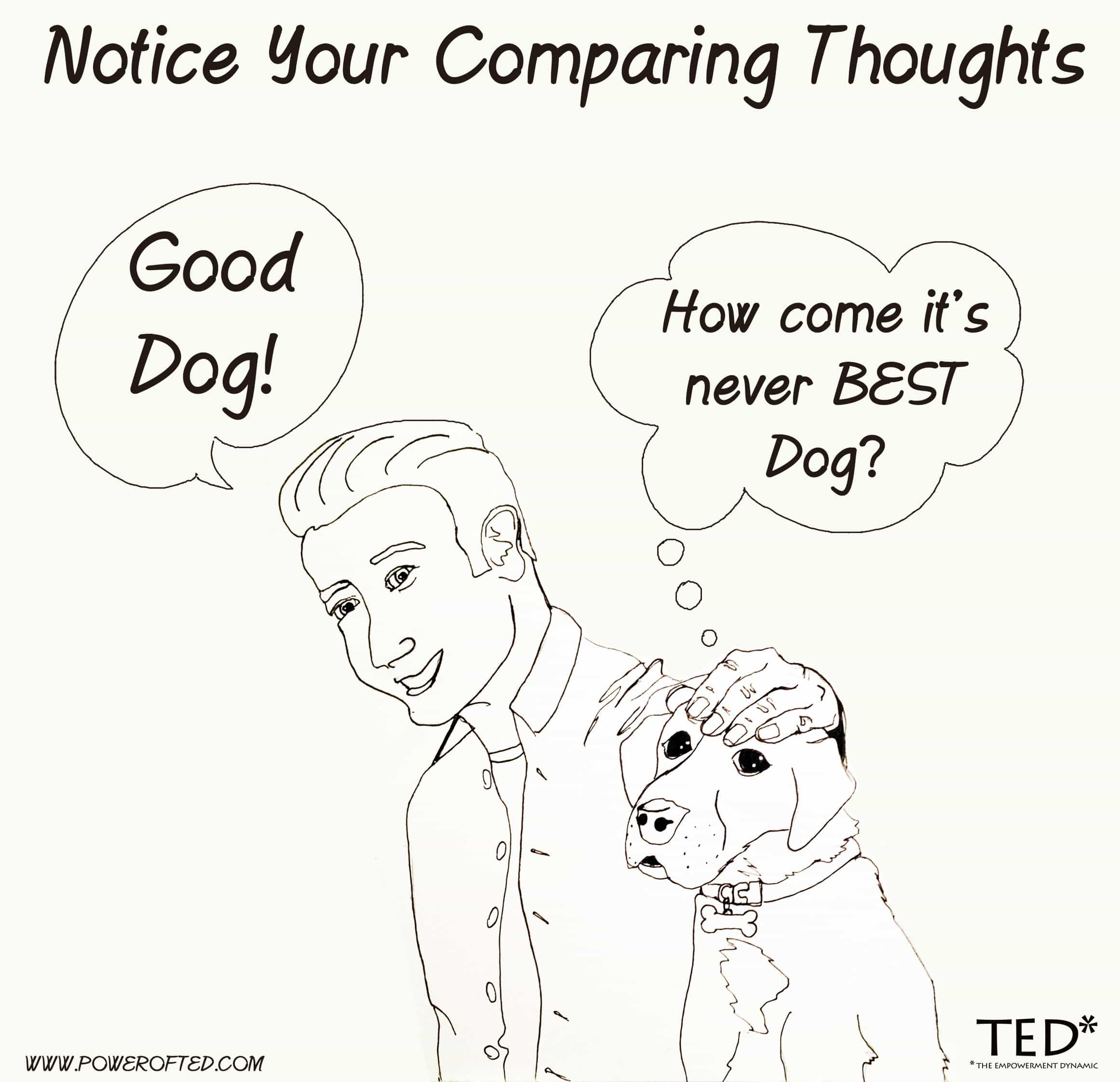 "Notice your comparing thoughts: Man says ""good dog"" - Dog thinks ""why not BEST dog?"""
