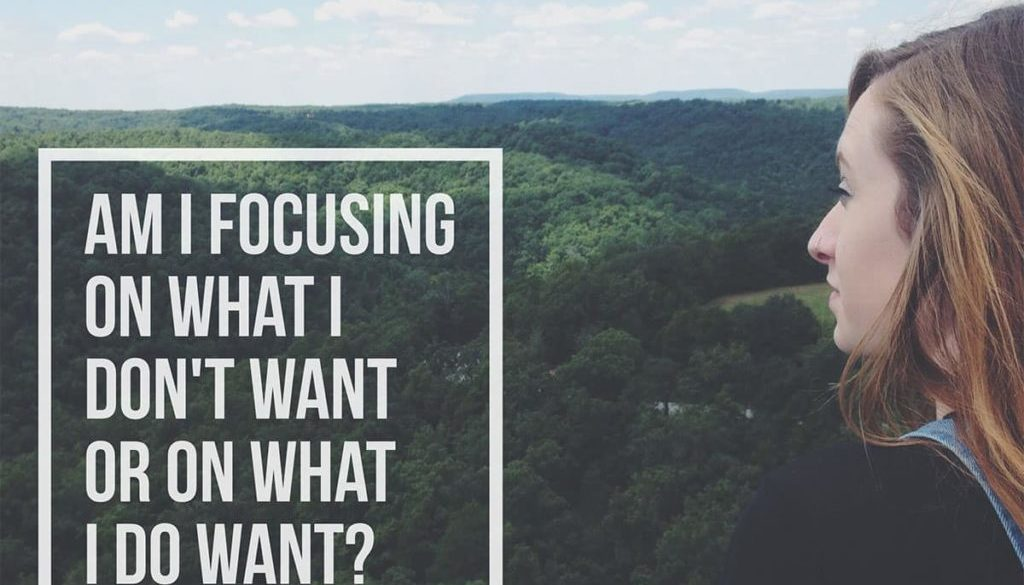 The question to ask yourself is: Am I focusing on what I don't want or on what I do want?