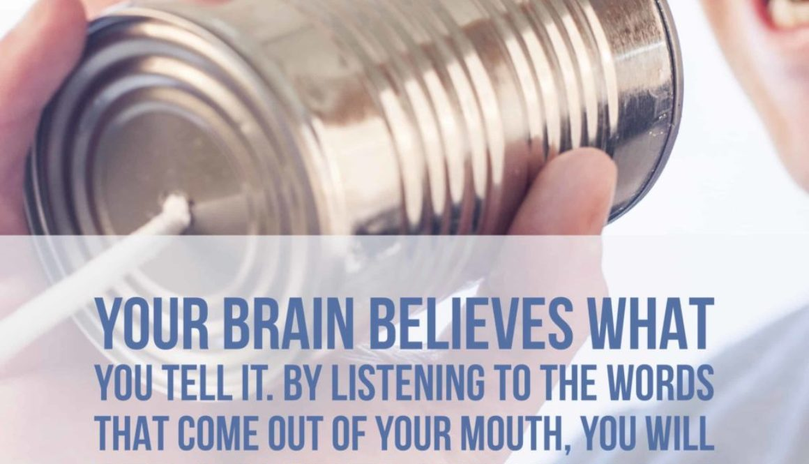 Your brain believes what you tell it. By listening to the words coming out of your mouth, you will get a clue to how you are relating to yourself and life.