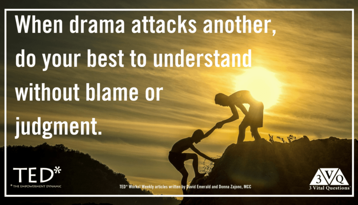 when drama attacks another do your best to understand without blame or judgment