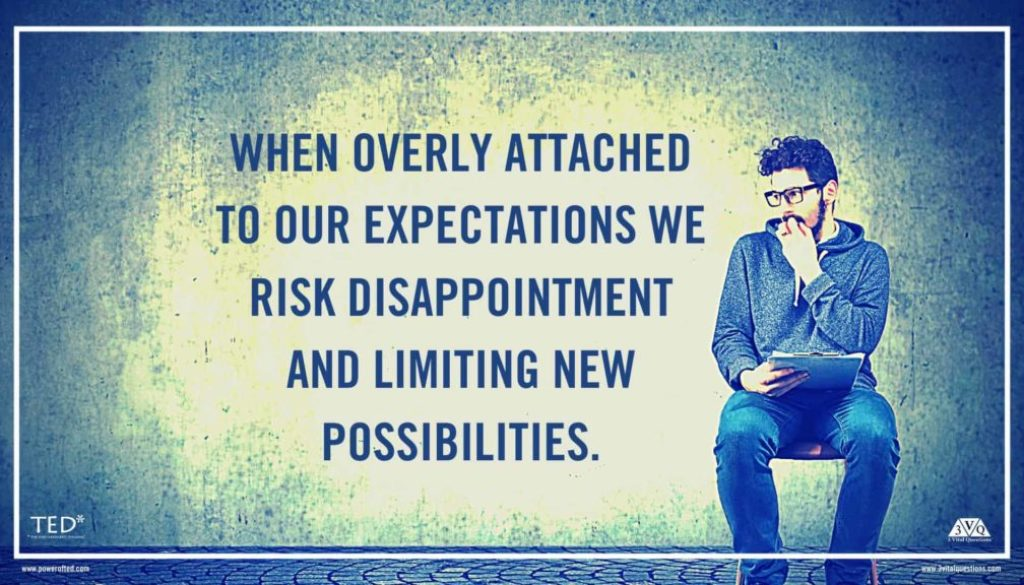 When overly attached to our expectations we risk disappointment and limiting new possibilities.