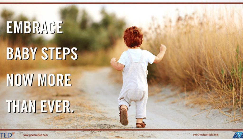 Embrace Baby Steps Now More Than Ever.