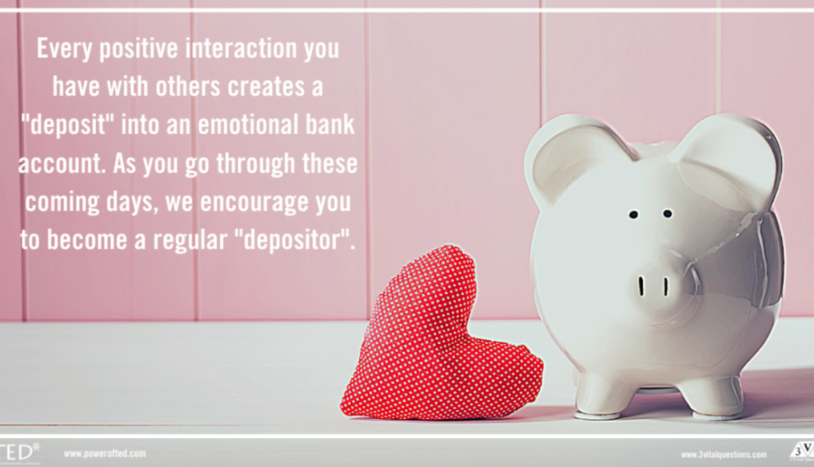 "Every positive interaction you have with others creates a ""deposit"" into an emotional bank account. As you go through these coming days, we encourage you to become a regular ""depositor""."