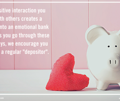 """Every positive interaction you have with others creates a """"deposit"""" into an emotional bank account. As you go through these coming days, we encourage you to become a regular """"depositor""""."""