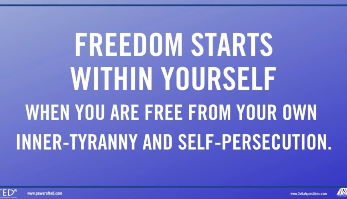 Freedom starts within yourself (when) you are free from your own inner-tyranny and self-persecution.