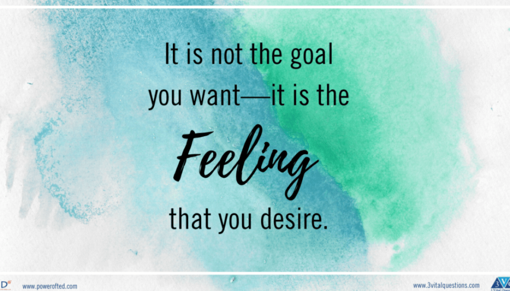It is not the goal you want - it is the Feeling you desire.