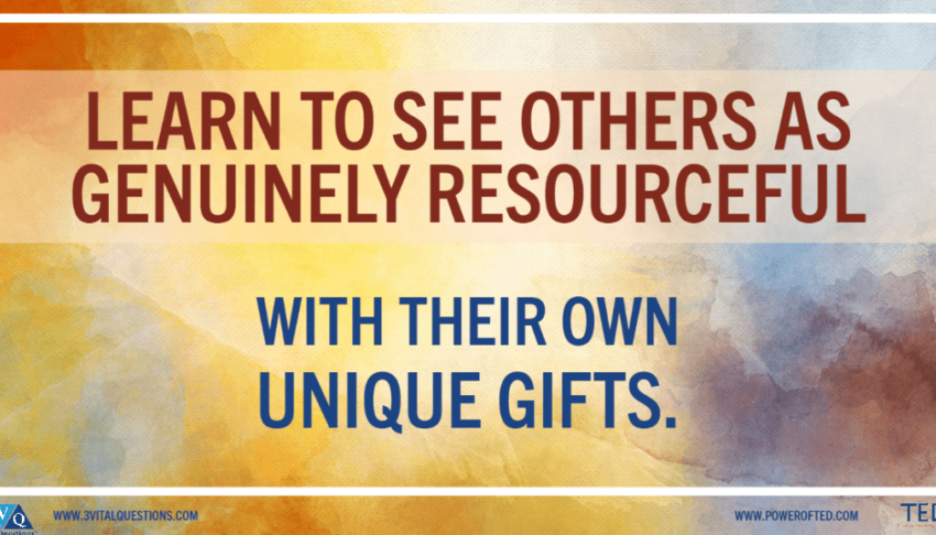 Learn to see others as genuinely resourceful with their own unique gifts