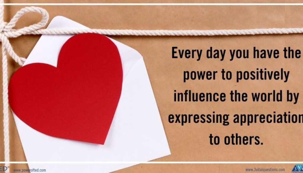 Every day you have the power to positively influence the world by expressing appreciation to others.