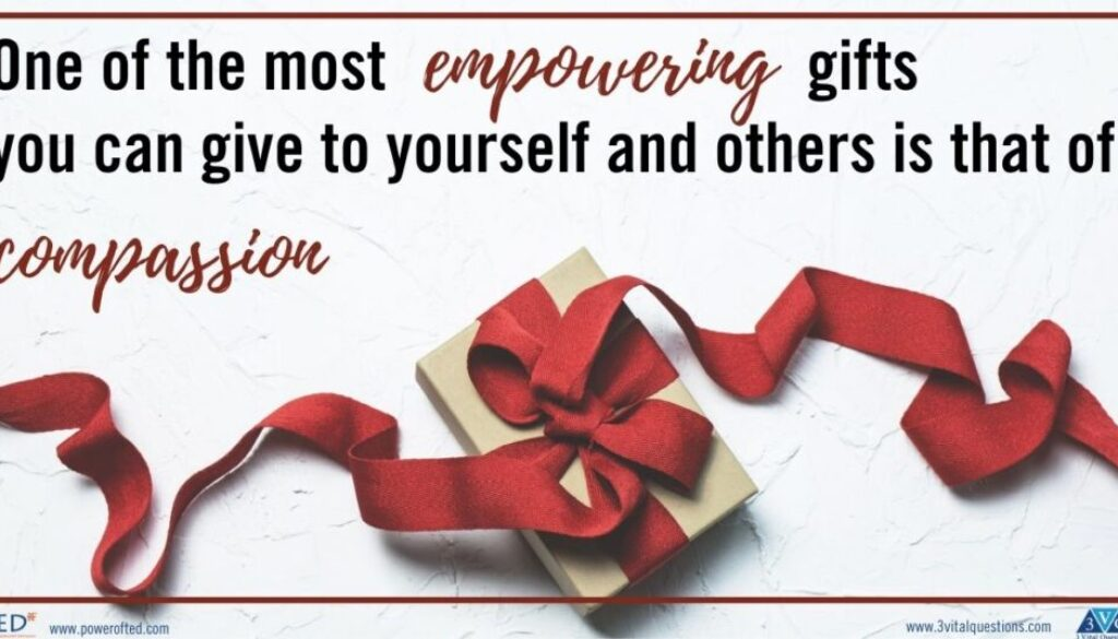 One of the most empowering gifts you can give to yourself and others is that of compassion.