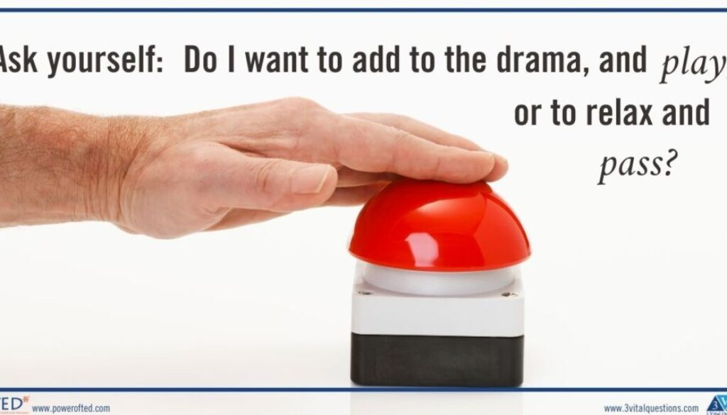 """Ask yourself: """"Do I want to add to the drama, and 'play,' or to relax and 'pass'?"""""""