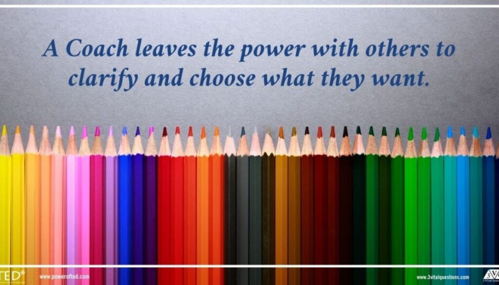 A Coach leaves the power with others to clarify and choose what they want.
