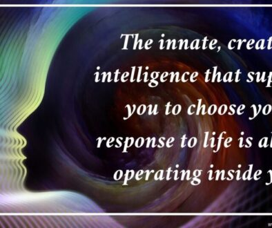 The innate, creative intelligence that supports you to choose your response to life is always operating inside you.