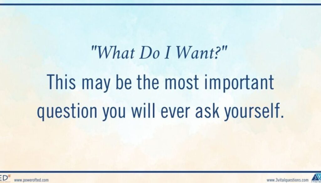 """""""What""""What Do I Want?"""" This may be the most important question you will ever ask yourself. Do I Want?"""" This may be the most important question you will ever ask yourself."""