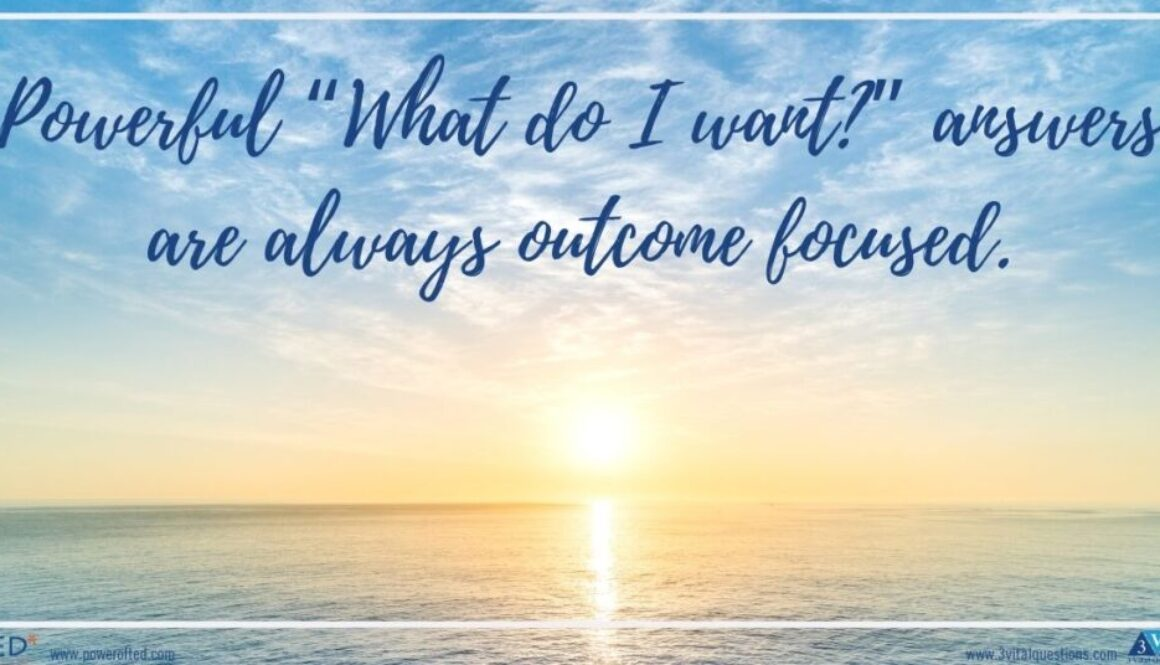 "Powerful ""What do I want?"" answers are always outcome focused."
