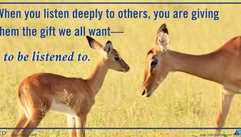 When you listen deeply to others, you are giving them the gift we all want—to be listened to.