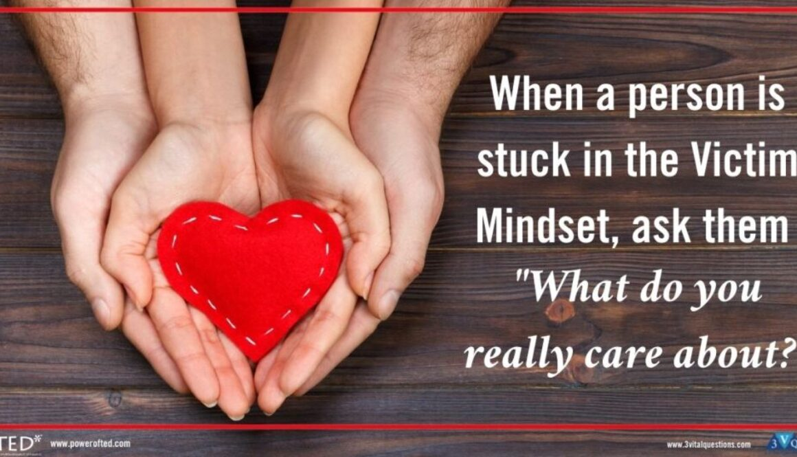 """hands cupping heart: When a person is stuck in the Victim Mindset, ask them """"What do you really care about?"""""""