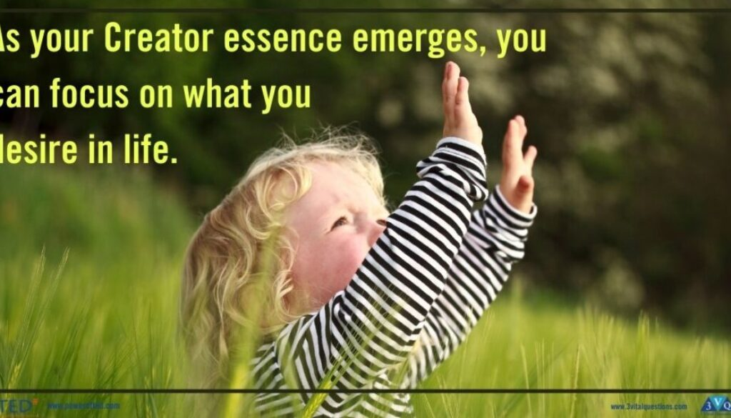 As your Creator essence emerges, you can focus on what you desire in life.