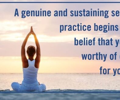 A genuine and sustaining self-care practice begins with a belief that you are worthy of caring for yourself.