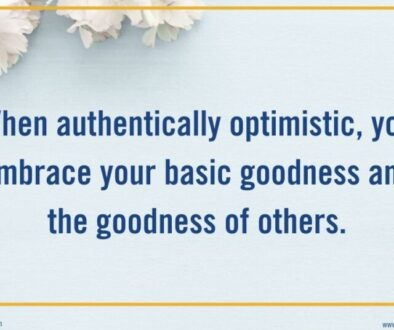 When authentically optimistic, you embrace your basic goodness and the goodness of others.